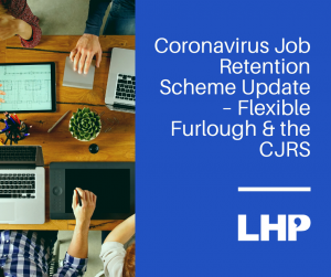 Coronavirus Job Retention Scheme Update – Flexible Furlough & the CJRS
